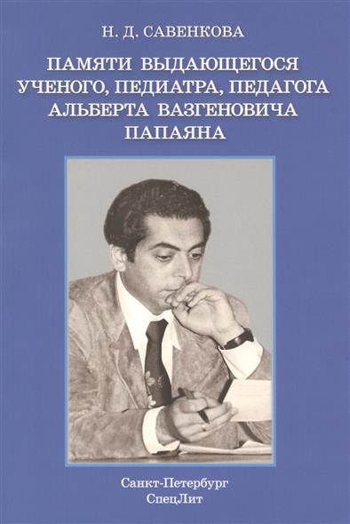 Памяти выдающегося ученого, педиатра, педагога Альберта Вазгеновича Папаяна