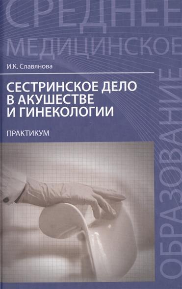 Сестринское дело в акушерстве и гинекологии: практикум. Учебное пособие